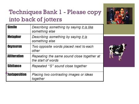 + Techniques Bank 1 - Please copy into back of jotters Simile Describing something by saying it is like something else Metaphor Describing something by.