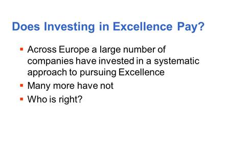 Does Investing in Excellence Pay? Across Europe a large number of companies have invested in a systematic approach to pursuing Excellence Many more have.
