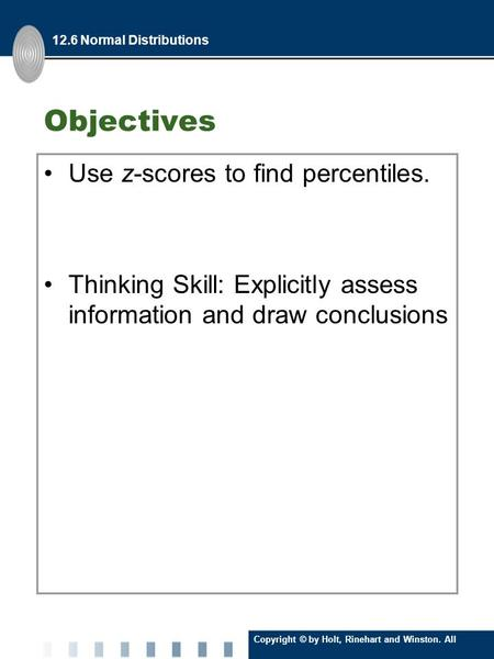 Copyright © by Holt, Rinehart and Winston. All Rights Reserved. Objectives Use z-scores to find percentiles. Thinking Skill: Explicitly assess information.