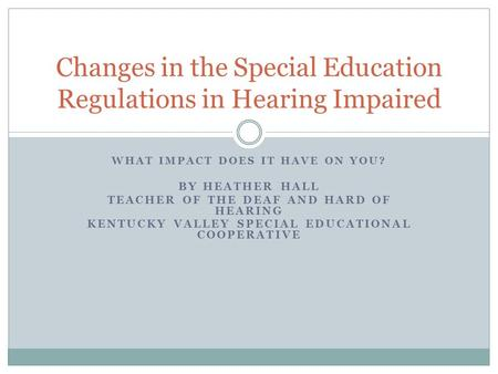 WHAT IMPACT DOES IT HAVE ON YOU? BY HEATHER HALL TEACHER OF THE DEAF AND HARD OF HEARING KENTUCKY VALLEY SPECIAL EDUCATIONAL COOPERATIVE Changes in the.