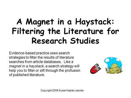 A Magnet in a Haystack: Filtering the Literature for Research Studies Copyright 2009 Susan Kaplan Jacobs Evidence-based practice uses search strategies.