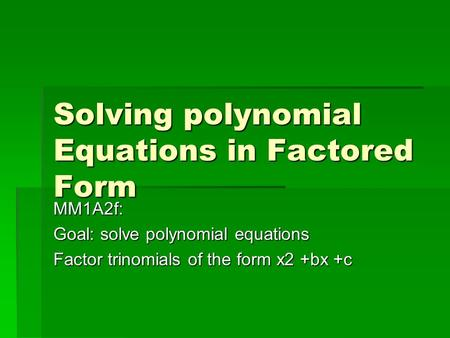 Solving polynomial Equations in Factored Form MM1A2f: Goal: solve polynomial equations Factor trinomials of the form x2 +bx +c.