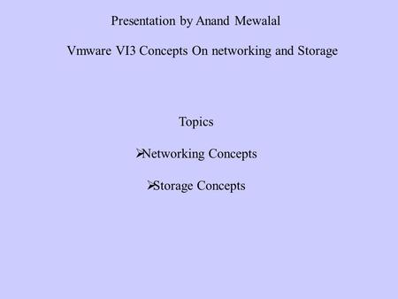 Topics Networking Concepts Storage Concepts Presentation by Anand Mewalal Vmware VI3 Concepts On networking and Storage.