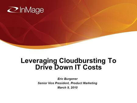 1/17/20141 Leveraging Cloudbursting To Drive Down IT Costs Eric Burgener Senior Vice President, Product Marketing March 9, 2010.