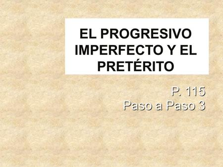 P. 115 Paso a Paso 3. Do you remember the present progressive? Do you remember the present progressive? Its used when a person wants to say that an action.