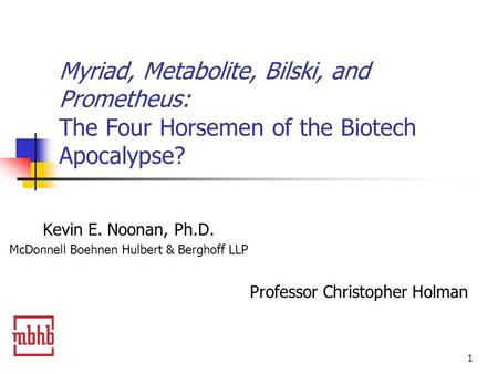 1 Myriad, Metabolite, Bilski, and Prometheus: The Four Horsemen of the Biotech Apocalypse? Kevin E. Noonan, Ph.D. McDonnell Boehnen Hulbert & Berghoff.