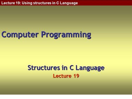 Lecture 19: Using structures in C Language Computer Programming Structures in C Language Lecture 19.