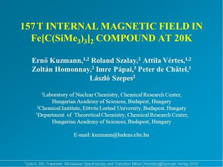 157 T INTERNAL MAGNETIC FIELD IN Fe[C(SiMe 3 ) 3 ] 2 COMPOUND AT 20K Ernő Kuzmann, 1,2 Roland Szalay, 2 Attila Vértes, 1,2 Zoltán Homonnay, 2 Imre Pápai,