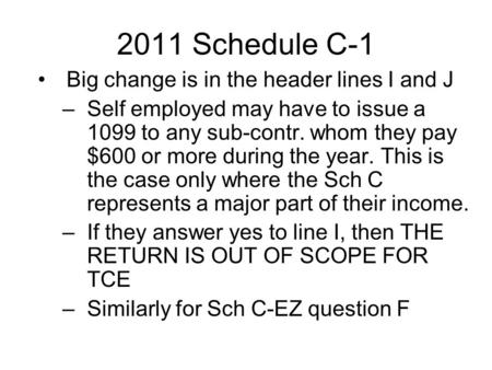 2011 Schedule C-1 Big change is in the header lines I and J –Self employed may have to issue a 1099 to any sub-contr. whom they pay $600 or more during.