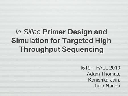 In Silico Primer Design and Simulation for Targeted High Throughput Sequencing I519 – FALL 2010 Adam Thomas, Kanishka Jain, Tulip Nandu.