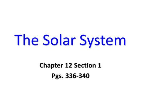 The Solar System Chapter 12 Section 1 Pgs. 336-340.
