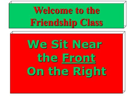 We Sit Near the Front On the Right Welcome to the Friendship Class.