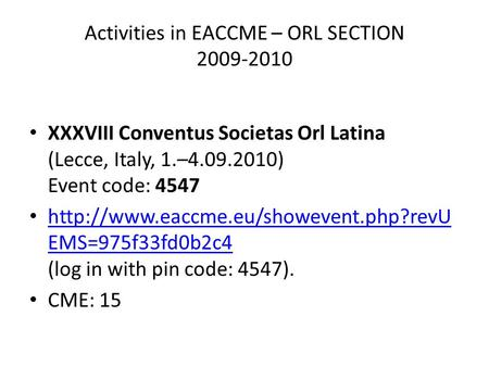 Activities in EACCME – ORL SECTION 2009-2010 XXXVIII Conventus Societas Orl Latina (Lecce, Italy, 1.–4.09.2010) Event code: 4547