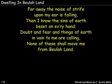 Dwelling In Beulah Land 1-8 Far away the noise of strife upon my ear is falling, Then I know the sins of earth beset on evry hand; Doubt and fear and things.
