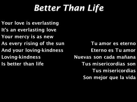 Better Than Life Your love is everlasting It's an everlasting love