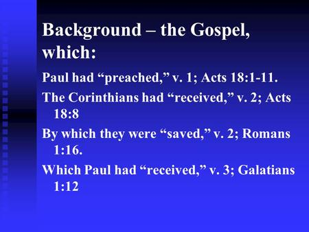 Background – the Gospel, which: Paul had preached, v. 1; Acts 18:1-11. The Corinthians had received, v. 2; Acts 18:8 By which they were saved, v. 2; Romans.