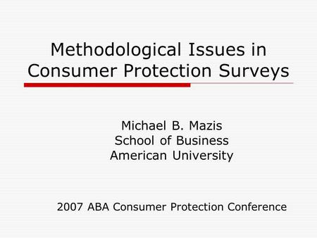 Methodological Issues in Consumer Protection Surveys Michael B. Mazis School of Business American University 2007 ABA Consumer Protection Conference.