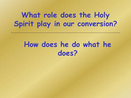 What role does the Holy Spirit play in our conversion? How does he do what he does?