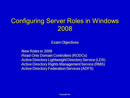 Copyright line. Configuring Server Roles in Windows 2008 Exam Objectives New Roles in 2008 New Roles in 2008 Read-Only Domain Controllers (RODCs) Read-Only.