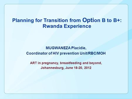Planning for Transition from Opti on B to B+: Rwanda Experience MUGWANEZA Placidie, Coordinator of HIV prevention Unit/RBC/MOH ART in pregnancy, breastfeeding.