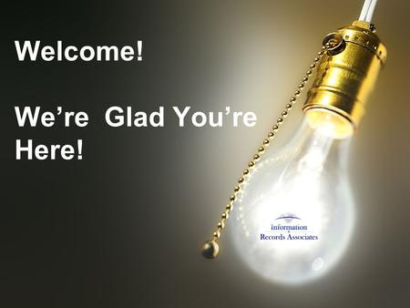 Welcome! Were Glad Youre Here!. Whats New In Version 5.1b-100 Welcome to The Annual Information & Records Associates, Inc. User Conference May 20, 2009.