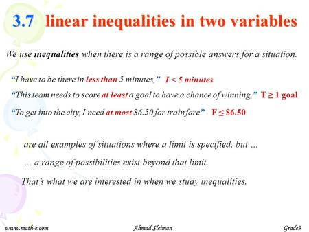 We use inequalities when there is a range of possible answers for a situation. I have to be there in less than 5 minutes, This team needs to score at least.