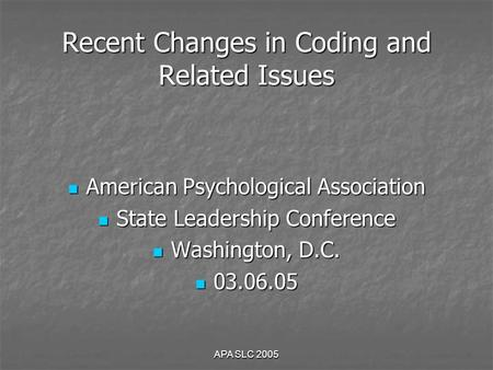 APA SLC 2005 Recent Changes in Coding and Related Issues American Psychological Association American Psychological Association State Leadership Conference.