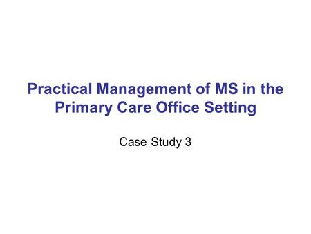 Practical Management of MS in the Primary Care Office Setting Case Study 3.