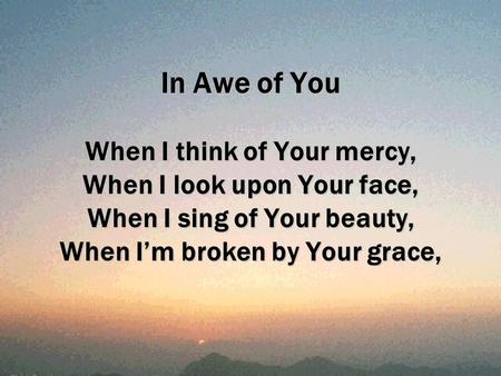 In Awe of You When I think of Your mercy, When I look upon Your face, When I sing of Your beauty, When I'm broken by Your grace,