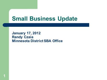 Small Business Update January 17, 2012 Randy Czaia Minnesota District SBA Office 1.