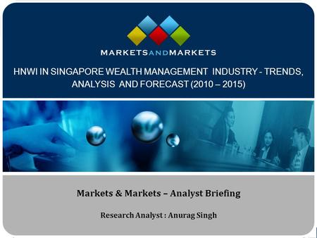 Www.MarketsandMarkets.com HNWI IN SINGAPORE WEALTH MANAGEMENT INDUSTRY - TRENDS, ANALYSIS AND FORECAST (2010 – 2015) Markets & Markets – Analyst Briefing.