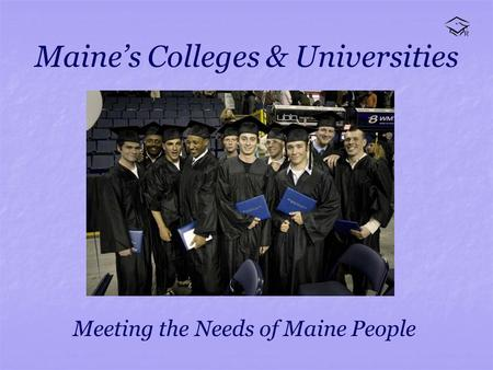 Maines Colleges & Universities Meeting the Needs of Maine People.