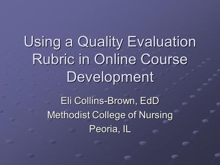 Using a Quality Evaluation Rubric in Online Course Development Eli Collins-Brown, EdD Methodist College of Nursing Peoria, IL.