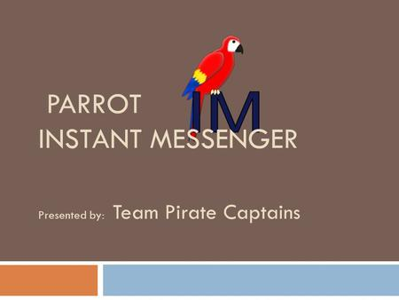 PARROT INSTANT MESSENGER Presented by: Team Pirate Captains.