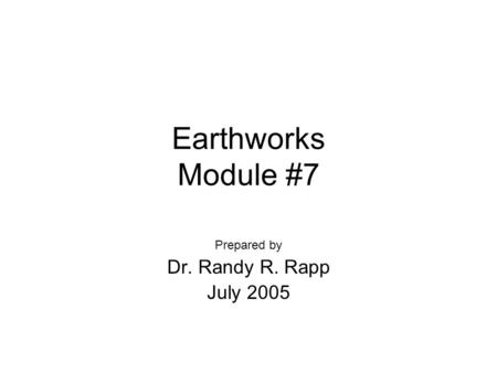 Earthworks Module #7 Prepared by Dr. Randy R. Rapp July 2005.