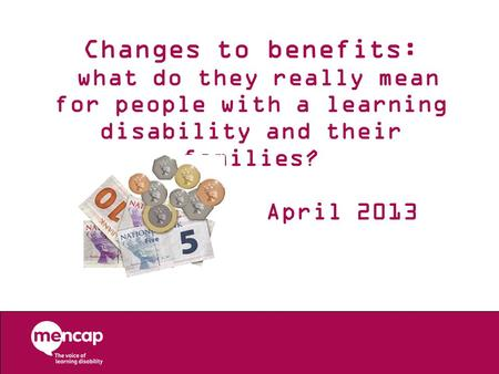 Changes to benefits: what do they really mean for people with a learning disability and their families? April 2013.