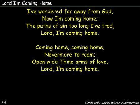 Lord Im Coming Home 1-6 Ive wandered far away from God, Now Im coming home; The paths of sin too long Ive trod, Lord, Im coming home. Coming home, coming.