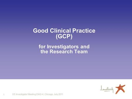 1 US Investigator Meeting DIAS-4, Chicago, July 2011 Good Clinical Practice (GCP) for Investigators and the Research Team.