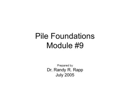 Pile Foundations Module #9 Prepared by Dr. Randy R. Rapp July 2005.