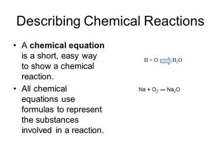 Describing Chemical Reactions A chemical equation is a short, easy way to show a chemical reaction. All chemical equations use formulas to represent the.