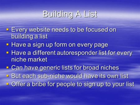Building A List Every website needs to be focused on building a list Every website needs to be focused on building a list Have a sign up form on every.