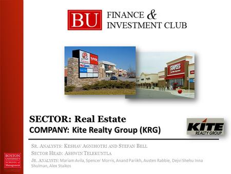 SECTOR: Real Estate COMPANY: Kite Realty Group (KRG) S R. A NALYSTS : K ESHAV A GNIHOTRI AND S TEFAN B ELL S ECTOR H EAD : A SHWIN T ELEKUNTLA J R. A NALYSTS.