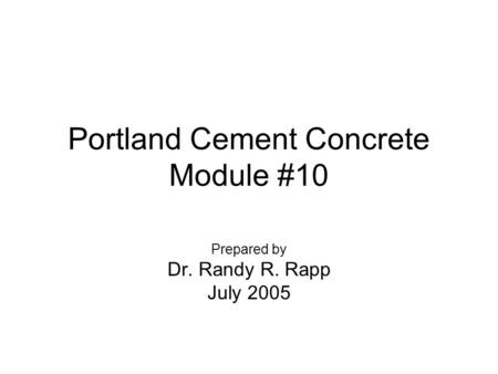 Portland Cement Concrete Module #10 Prepared by Dr. Randy R. Rapp July 2005.