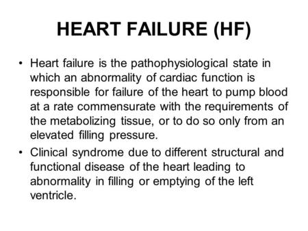 HEART FAILURE (HF) Heart failure is the pathophysiological state in which an abnormality of cardiac function is responsible for failure of the heart to.