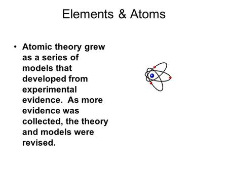 Elements & Atoms Atomic theory grew as a series of models that developed from experimental evidence. As more evidence was collected, the theory and models.