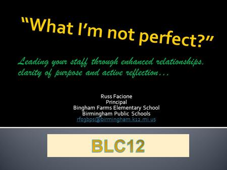 Leading your staff through enhanced relationships, clarity of purpose and active reflection… Russ Facione Principal Bingham Farms Elementary School Birmingham.