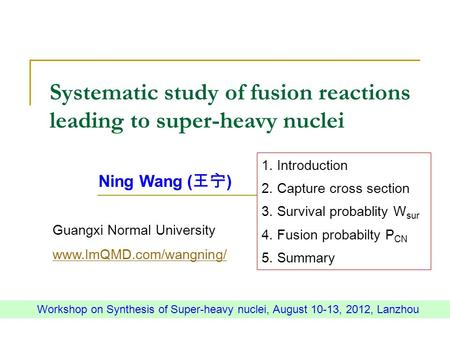 Systematic study of fusion reactions leading to super-heavy nuclei Ning Wang ( ) Guangxi Normal University www.ImQMD.com/wangning/ Workshop on Synthesis.