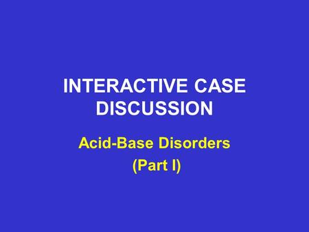INTERACTIVE CASE DISCUSSION Acid-Base Disorders (Part I)