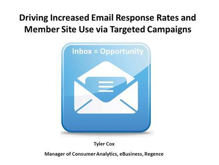 Driving Increased Email Response Rates and Member Site Use via Targeted Campaigns Inbox = Opportunity Tyler Cox Manager of Consumer Analytics, eBusiness,