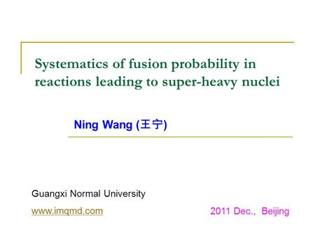 Systematics of fusion probability in reactions leading to super-heavy nuclei Ning Wang ( ) Guangxi Normal University www.imqmd.com 2011 Dec., Beijing.
